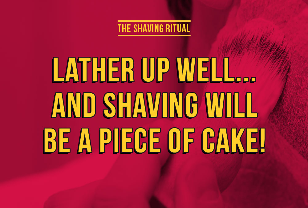 Lather up well... and shaving will be a piece of cake!