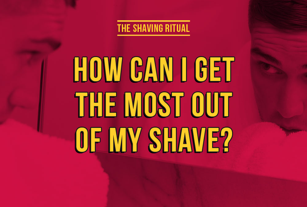 How can i get the most out of my shave?