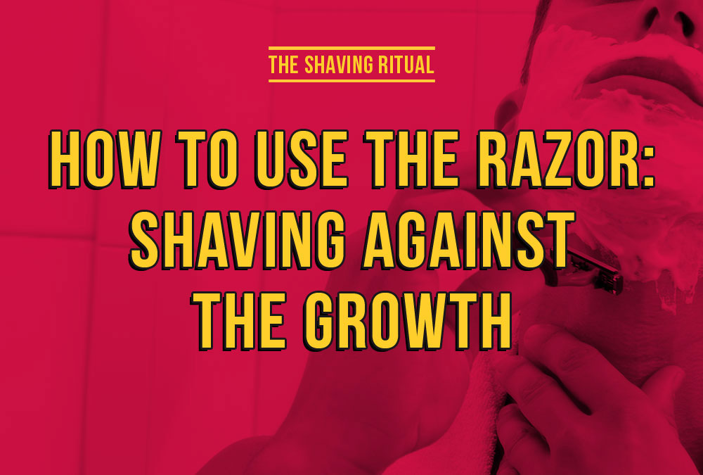 How to use the razor: shaving against the growth